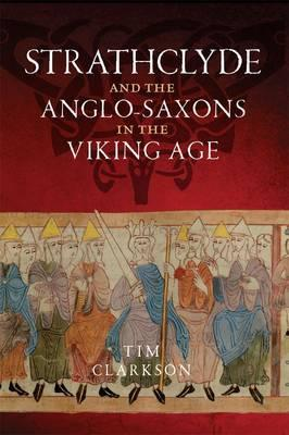 The Strathclyde and the Anglo-Saxons in the Viking Age by Tim Clarkson