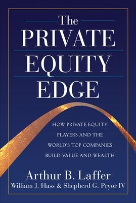 The Private Equity Edge: How Private Equity Players and the World's Top Companies Build Value and Wealth by Arthur Laffer