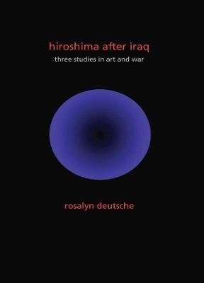 Hiroshima After Iraq: Three Studies in Art and War by Rosalyn Deutsche