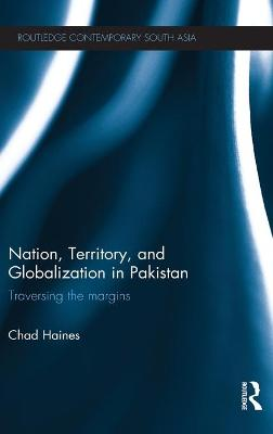 Nation, Territory, and Globalization in Pakistan by Chad Haines