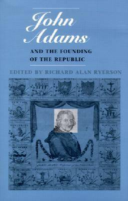 John Adams and the Founding of the Republic by Richard Alan Ryerson