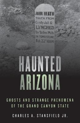 Haunted Arizona: Ghosts and Strange Phenomena of the Grand Canyon State by Charles A., Jr. Stansfield