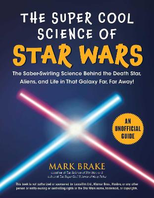 The The Super Cool Science of Star Wars: The Saber-Swirling Science Behind the Death Star, Aliens, and Life in That Galaxy Far, Far Away! by Mark Brake