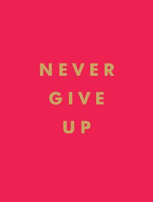 Never Give Up: Inspirational Quotes for Instant Motivation by Summersdale Publishers