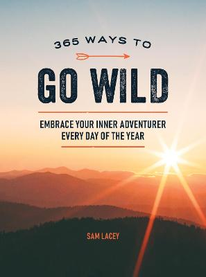 365 Ways to Go Wild: Embrace Your Inner Adventurer Every Day of the Year by Sam Lacey
