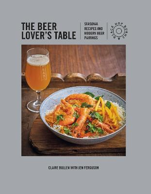 The Beer Lover's Table: Seasonal Recipes and Modern Beer Pairings by Claire Bullen