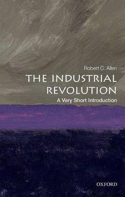 The Industrial Revolution: A Very Short Introduction by Robert C. Allen