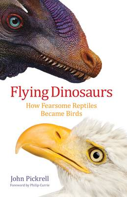 Flying Dinosaurs: How Fearsome Reptiles Became Birds by John Pickrell