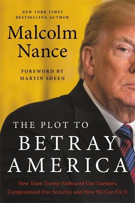 The Plot to Betray America: How Team Trump Embraced Our Enemies, Compromised Our Security, and How We Can Fix It by Malcolm Nance