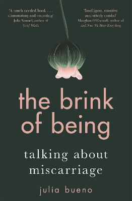 The Brink of Being: An award-winning exploration of the psychological, emotional, medical, and cultural aspects of miscarriage and pregnancy loss by Julia Bueno