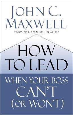 How to Lead When Your Boss Can't (or Won't) by John C. Maxwell