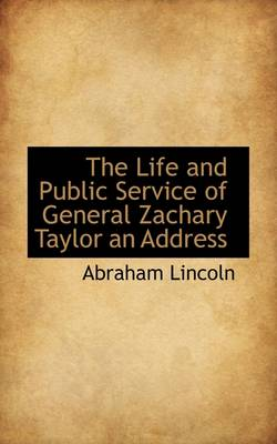 The Life and Public Service of General Zachary Taylor an Address by Abraham Lincoln