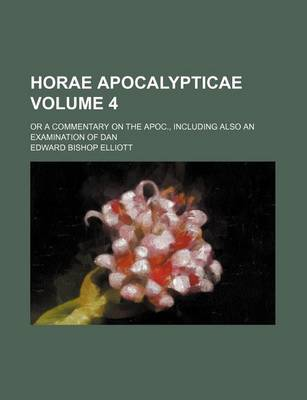 Horae Apocalypticae Volume 4; Or a Commentary on the Apoc., Including Also an Examination of Dan by Edward Bishop Elliott