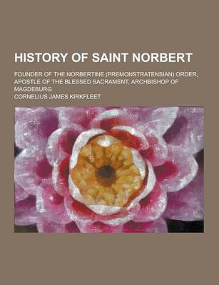 History of Saint Norbert; Founder of the Norbertine (Premonstratensian) Order, Apostle of the Blessed Sacrament, Archbishop of Magdeburg by Cornelius James Kirkfleet
