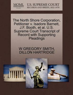 The North Shore Corporation, Petitioner V. Isadore Barnett, J.F. Booth, et al. U.S. Supreme Court Transcript of Record with Supporting Pleadings by W Gregory Smith
