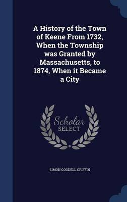 History of the Town of Keene from 1732, When the Township Was Granted by Massachusetts, to 1874, When It Became a City by Simon Griffin