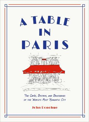 A Table in Paris: The Cafes, Bistros, and Brasseries of the World's Most Romantic City book