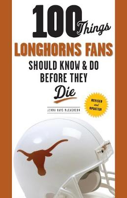 100 Things Longhorns Fans Should Know & Do Before They Die by Jenna Hays McEachern