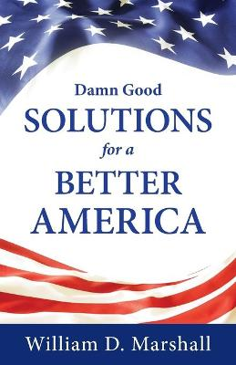 Damn Good Solutions for a Better America by William Marshall