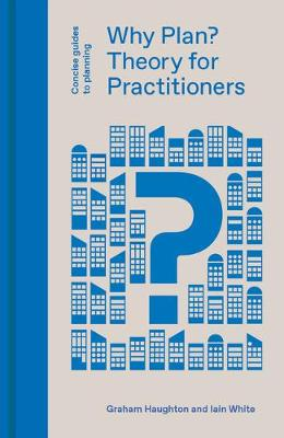 Why Plan? Planning Theory for Practitioners by Graham Haughton