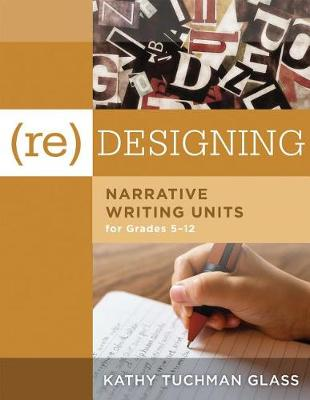 (Re)Desiging Narrative Writing Units for Grades 5-12 by Kathy Tuchman Glass