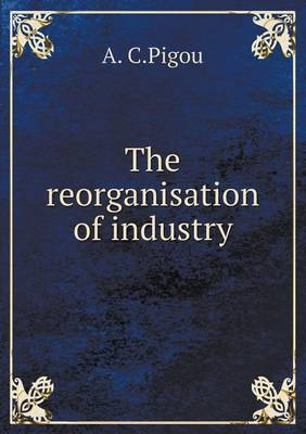 The Reorganisation of Industry by A C Pigou