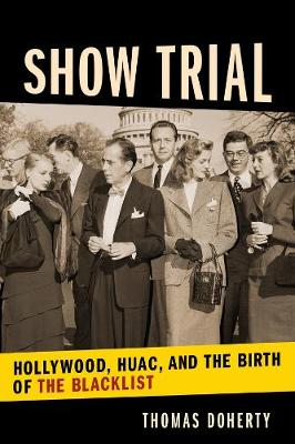 Show Trial: Hollywood, HUAC, and the Birth of the Blacklist by Thomas Doherty