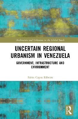 Uncertain Regional Urbanism in Venezuela: Government, Infrastructure and Environment book
