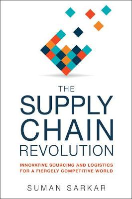 The Supply Chain Revolution: Innovative Sourcing and Logistics for a Fiercely Competitive World by Suman Sarkar