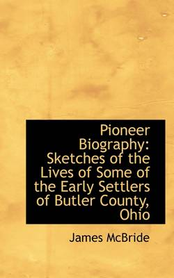 Pioneer Biography: Sketches of the Lives of Some of the Early Settlers of Butler County, Ohio book
