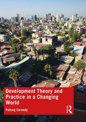Development Theory and Practice in a Changing World by Padraig Carmody