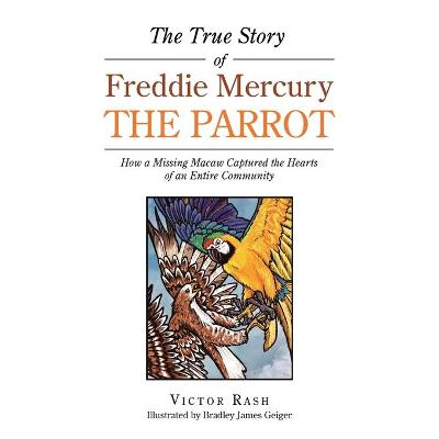 The True Story of Freddie Mercury the Parrot: How a Missing Macaw Captured the Hearts of an Entire Community by Victor Rash