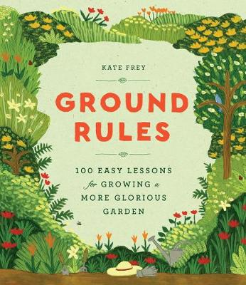 Ground Rules: 100 Easy Lessons for Growing a More Glorious Garden by Kate Frey