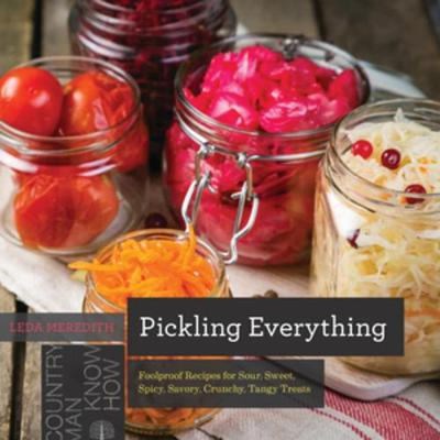 Pickling Everything: Foolproof Recipes for Sour, Sweet, Spicy, Savory, Crunchy, Tangy Treats by Leda Meredith