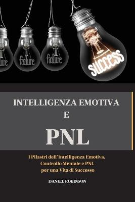 Intellegenza Emotiva e Programmazione Neuro-Linguistica - Emotional Intelligence and Programming Neuro-Linguistic: I Pilastri dell'Intelligenza Emotiva, Controllo Mentale e PNL per una Vita di Successo by Daniel Robinson