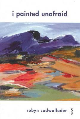 I Painted Unafraid by Robyn Cadwallader