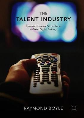 The Talent Industry: Television, Cultural Intermediaries and New Digital Pathways by Raymond Boyle