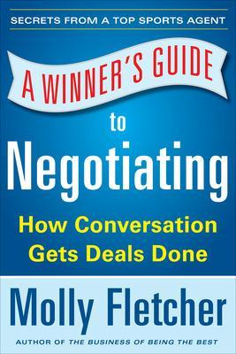 A Winner's Guide to Negotiating: How Conversation Gets Deals Done by Molly Fletcher