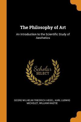 The Philosophy of Art: An Introduction to the Scientific Study of Aesthetics by Georg Wilhelm Friedrich Hegel