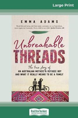 Unbreakable Threads: The true story of an Australian mother, a refugee boy and what it really means to be a family (16pt Large Print Edition) by Emma Adams