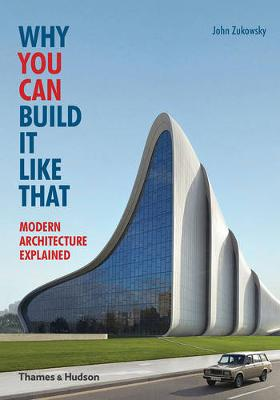 Why You Can Build it Like That: Modern Architecture Explained by John Zukowsky
