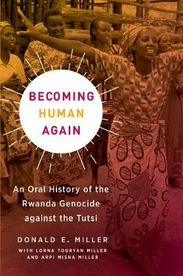 Becoming Human Again: An Oral History of the Rwanda Genocide against the Tutsi by Donald E. Miller