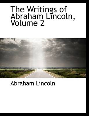 The The Writings of Abraham Lincoln, Volume 2 by Abraham Lincoln