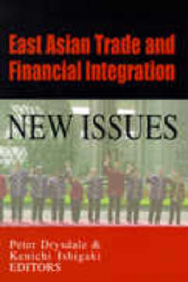 East Asian Trade and Financial Integration: New Issues: New Issues by Peter Drysdale