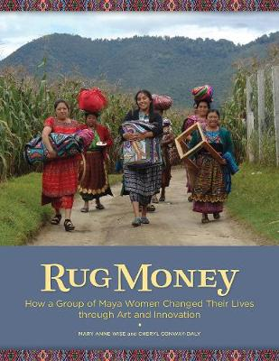 Rug Money: How a Group of Maya Women Changed Their Lives Through Art and Innovation by Mary Anne Wise