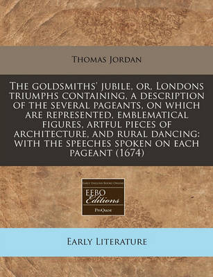 The Goldsmiths' Jubile, Or, Londons Triumphs Containing, a Description of the Several Pageants, on Which Are Represented, Emblematical Figures, Artful Pieces of Architecture, and Rural Dancing: With the Speeches Spoken on Each Pageant (1674) by Thomas Jordan