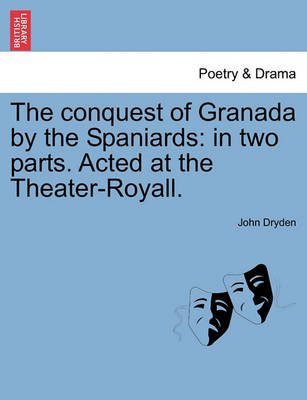 The Conquest of Granada by the Spaniards: In Two Parts. Acted at the Theater-Royall. by John Dryden