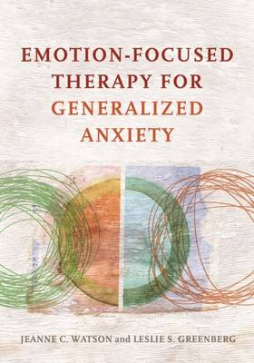 Emotion-Focused Therapy for Generalized Anxiety by Jeanne C. Watson
