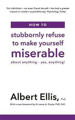 How to Stubbornly Refuse to Make Yourself Miserable: About Anything - Yes, Anything! by Albert Ellis