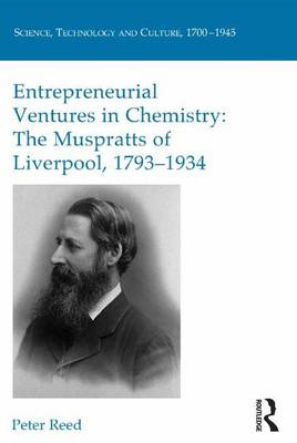 Entrepreneurial Ventures in Chemistry: The Muspratts of Liverpool, 1793-1934 by Peter Reed